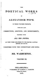 The Poetical Works of Alexander Pope: In Three Volumes Complete, with His Last Corrections, Additions, and Improvements, Together with All His Notes as They Were Delivered to the Editor a Little Before His Death, Volume 3