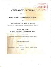 Athenian Letters Or the Epistolary Correspondence of an Agent of the King of Persia, Residing at Athens During the Peloponnesian War
