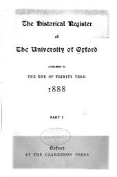 The Historical Register of the University of Oxford: Completed to the End of Trinity Term, 1888, Part 1