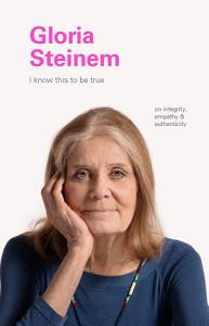 I Know This to Be True  Gloria Steinem