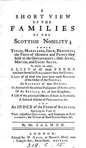 A Short View of the Families of the Scottish Nobility: Their Titles, Marriages, Issue, Descents; ... To which are Added, a List of All Those Peers who Have Served in Parliament Since the Union; ... By Mr. Salmon