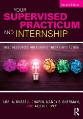 Your Supervised Practicum and Internship: Field Resources for Turning Theory into Action, Edition 2
