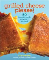 Grilled Cheese Please!: 50 Scrumptiously Cheesy Recipes