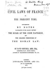 The Civil Laws of France to the Present Time: Supplemented by Notes Illustrative of the Analogy Between the Rules of the Code Napoléon and the Leading Principles of the Roman Law