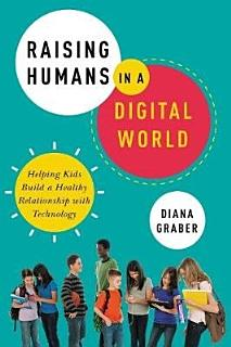 Raising Humans In A Digital World   Helping Kids Build A Healthy Relationship With Technology Book