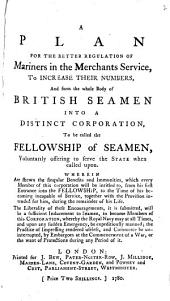 A Plan for the Better Regulation of Mariners in the Merchants Service: To Increase Their Numbers, and Form the Whole Body of British Seamen Into a Distinct Corporation, to be Called the Fellowship of Seamen, ... Wherin are Shewn the Singular Benefits and Immunities, which Every Member of this Corporation Will be Intitled To, ...