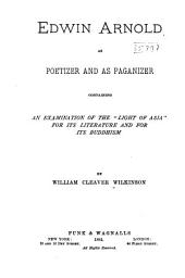 "Edwin Arnold as Poetizer and as Paganizer: Containing an Examination of the ""Light of Asia"", for Its Literature and for Its Buddhism"