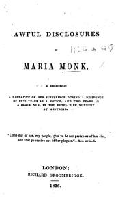 Awful Disclosures of Maria Monk: As Exhibited in a Narrative of Her Sufferings During a Residence of Five Years as a Novice, and Two Years as a Black Nun, in the Hotel Dieu Nunnery at Montreal