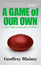 A Game of Our Own: The Origins of Australian Football