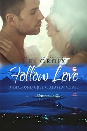 Follow Love (A Diamond Creek, Alaska Novel)