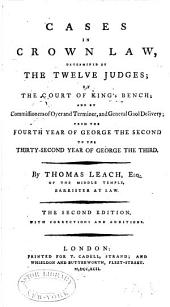 Cases in Crown Law: Determined by the Twelve Judges; by the Court of King's Bench; and by Commisioners of Oyer and Terminer, and General Gaol Delivery; from the Fourth Year of George the Second to the Thirty-second Year of George the Third. [1730-1791]