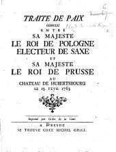 Traité de paix conclu entre ... le Roi de Pologne ... et ... lé Roi de Prusse au Château de Hubertsbourg, le 15 févr. 1763