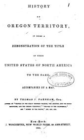 History of Oregon Territory: It Being a Demonstration of the Title of These United States of North America to the Same