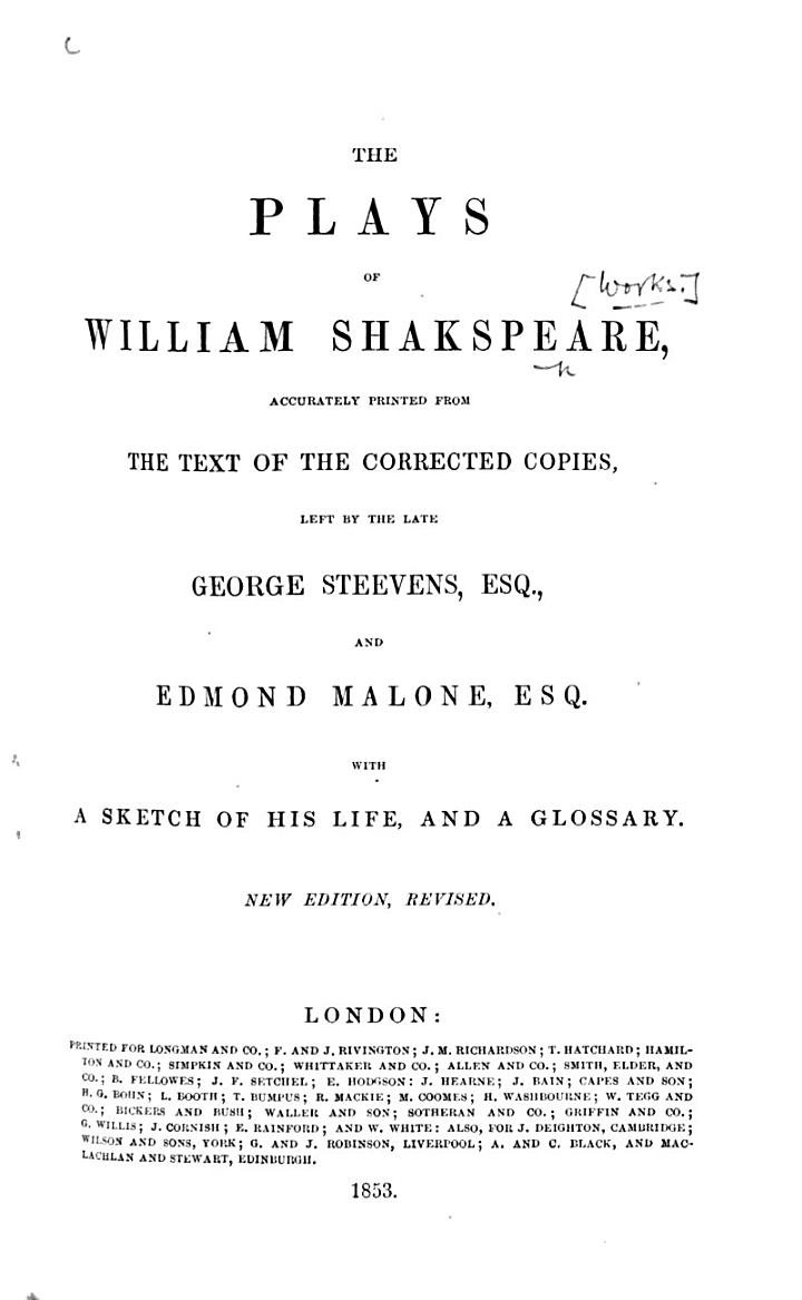 The Plays of William Shakespeare, Accurately Printed from the Text of the Corrected Copies, Left by the Late George Steevens, Esq., and Edmond Malone, Esq. With a Sketch of His Life, and a Glossary. New Edition, Revised