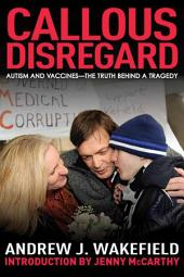 Callous Disregard: Autism and Vaccines--The Truth Behind a Tragedy