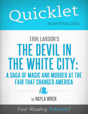 Quicklet on Erik Larson s The Devil in White City  A Saga of Magic and Murder at the Fair that Changed America