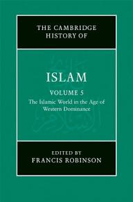 The New Cambridge History of Islam  Volume 5  The Islamic World in the Age of Western Dominance PDF