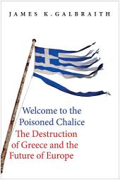 Welcome to the Poisoned Chalice: The Destruction of Greece and the Future of Europe