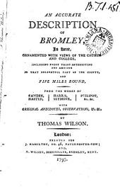 An Accurate Description of Bromley: In Kent, Ornamented with Views of the Church and College, Including Every Thing Interesting and Amusing in that Delightful Part of the County, and Five Miles Round, from the Works of Camden, Hasted, Harris, Seymour, Philipot, &c. &c ... By Thomas Wilson, Volume 1
