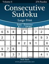 Consecutive Sudoku Large Print - Easy to Extreme - Volume 6 - 276 Logic Puzzles