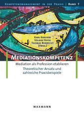 Mediationskompetenz. Mediation als Profession etablieren. Theoretischer Ansatz und zahlreiche Praxisbeispiele