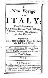 A New Voyage to Italy: with a description of the chief towns, churches, ... palaces ... and antiquities of that country. Together with ... instructions for those who shall travel thither. ... Done into English, and adorn'd with figures: Volume 1