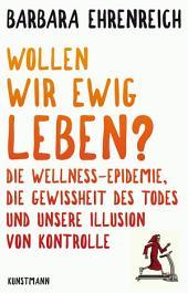 Wollen wir ewig leben?: Die Wellnesse-Epidemie, die Gewissheit des Todes und unsere Illusion von Kontrolle