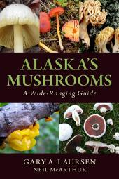 Alaska's Mushrooms: A Wide-Ranging Guide