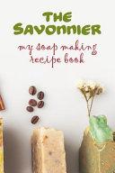 The Savonnier. My Soap Making Recipe Book