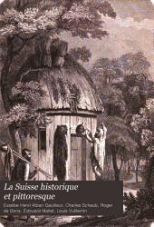 La Suisse historique et pittoresque: comprenant l'histoire, la géographie et la statistique de ce pays, avec un précis des antiquités, du droit public, de la littérature, des arts et de l'industrie des vingt-deux cantons ...