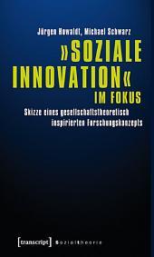 »Soziale Innovation« im Fokus: Skizze eines gesellschaftstheoretisch inspirierten Forschungskonzepts