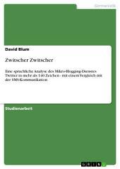 Zwitscher Zwitscher: Eine sprachliche Analyse des Mikro-Blogging-Dienstes Twitter in mehr als 140 Zeichen - mit einem Vergleich mit der SMS-Kommunikation