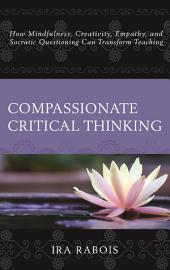 Compassionate Critical Thinking: How Mindfulness, Creativity, Empathy, and Socratic Questioning Can Transform Teaching