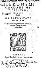 Hieronymi Cardani Mediolanensis, medici, De subtilitate libri XXI: ap ipsa authoris recognitione, nunc demum emaculatiores et longè perfectiores redditi
