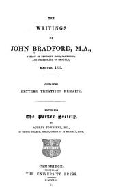 The Writings of John Bradford, M.A.: Fellow of Pembroke Hall, Cambridge, and Prebendary of St. Paul's, Martyr, 1555...