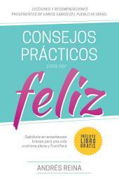Consejos Prácticos Para Vivir Feliz: Sabiduría en enseñanzas breves para una vida cristiana plena y fructífera