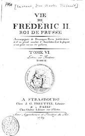 Vie De Frederic II. Roi De Prusse: Accompagnée de Remarques, Pièces justificatives et d'un grand nombre d'Anecdotes dont la plupart n'ont point encore été publiées. Lettres sur Frédéric ; T. 2, Volume6