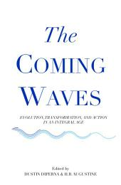 The Coming Waves: Evolution, Transformation, and Action in an Integral Age