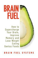 Download Brain Fuel  Supercharge Your Brain  Improve Memory and Lose Weight Eating Genius Foods  Expanded 2nd Edition Book