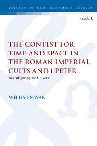 The Contest for Time and Space in the Roman Imperial Cults and 1 Peter PDF
