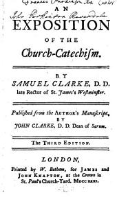 An Exposition of the Church-catechism. By Samuel Clarke ... Published from the Author's Manuscript, by John Clarke .. The Third Edition