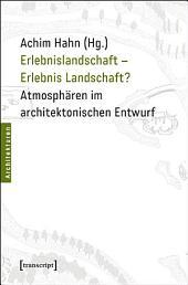 Erlebnislandschaft - Erlebnis Landschaft?: Atmosphären im architektonischen Entwurf