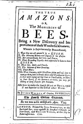 The true Amazons  or the monarchy of Bees  being a new discovery     of those wonderful creatures     with directions     how to manage them     also how to make the English wine on mead     Second edition with additions PDF
