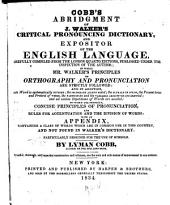 Cobb's Abridgment of J. Walker's Critical Pronouncing Dictionary and Expositor of the English Language: Carefully Compiled from the London Quarto Editions, Published Under the Inspection of the Author ; in which Mr. Walker's Principles of Orthography and Pronunciation are Strictly Followed : and in Addition, Each Word is Systematically Divided, the Secondary Accent Noted, the Plurals of Nouns, the Present Tense and Preterit of Verbs, the Participles and the Variable Adjectives are Inserted, and All Useless Repetitions of Words are Avoided ; to which are Prefixed, Concise Principles of Pronunciation, and Rules for Accentuation and the Division of Words : with an Appendix, Containing a Class of Words which are in Common Use in this Country, and Not Found in Walker's Dictionary : Partcularly Designed for the Use of Schools