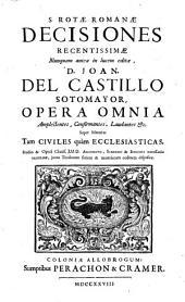 S. Rotae Romanae decisiones recetissimae ... D. Joan. del Castillo Sotomayor Opera ommia ... super materias tam civiles quàm ecclesiasticas ...