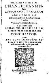 Ivl. Pacii A Beriga I.C. Enantiophanōn seu Legvm Conciliatarvm Centuriae VII.: Accessit His Iohannis Mercerii Ivrisconsvlti Celeberrimi Conciliator: Siue Ars Conciliandorvm Eorvm, Qvae in Ivre Contraria videntur; vtendiqueiis, quae vere contraria sunt