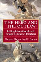 The Hero and the Outlaw  Building Extraordinary Brands Through the Power of Archetypes PDF