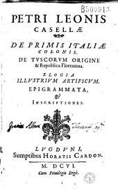 Petri Leonis Casellae de primis Italiae colonis, de Tuscorum origine et Republica Florentina, elogia illustrium artificum, epigrammata et inscriptiones