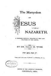 The Martyrdom of Jesus of Nazareth: A Historic-critical Treatise on the Last Chapters of the Gospel