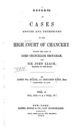 Reports of Cases Argued and Determined in the High Court of Chancery: During the Time of Lord Chancellor Brougham, and Sir John Leach, Master of the Rolls. [1832-1835], Volume 1